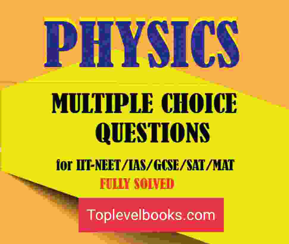 PHYSICS MCQS FOR IIT JEE NEET IAS SAT MAT Multiple Choice Questions Answers