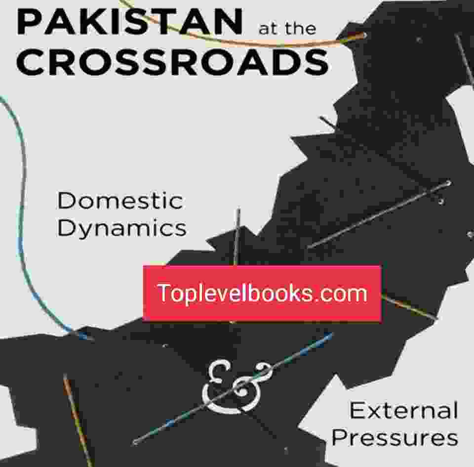 Pakistan at the Crossroads_ Domestic Dynamics and External Pressures